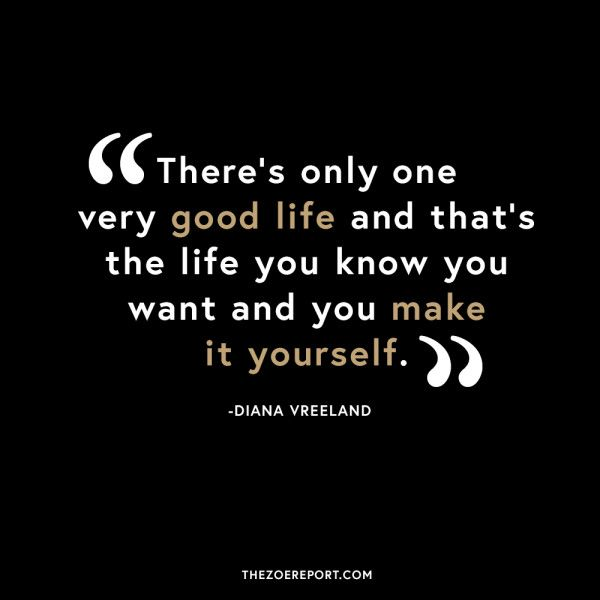 """""""There's Only One Very Good Life and that's the Life you Know you Want and you Make it Yourself""""....."""