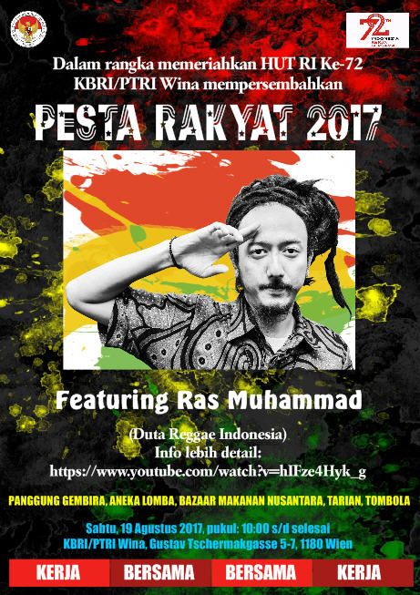 Dalam rangka memeriahkan HUT RI Ke-72 KBRI/PTRI Wina mempersembahkan:  PESTA RAKYAT 2017 Sabtu, 19 Agustus 2017, pukul: 10:00 s/d selesai Tempat: KBRI/PTRI Wina, Gustav Tschermakgasse 5-7, 1180 Wien  Featuring Ras Muhammad (Duta Reggae Indonesia) Info lebih detail: https://www.youtube.com/watch?v=hIFze4Hyk_g  Program Acara: PANGGUNG GEMBIRA, ANEKA LOMBA, BAZAAR MAKANAN NUSANTARA, TARIAN, TOMBOLA