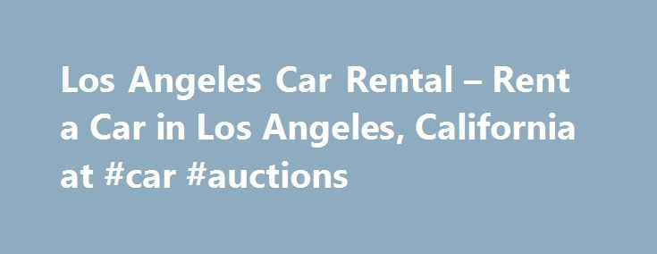 Los Angeles Car Rental – Rent a Car in Los Angeles, California at #car #auctions http://car.remmont.com/los-angeles-car-rental-rent-a-car-in-los-angeles-california-at-car-auctions/  #lax car rental # Reserve a Rental Car Getting around Los Angeles by Car Get ready to live large when you reserve a Los Angeles rent a car from Avis. Start by looking at Avis rental car fleet of sporty convertible for cruising the strip, a Avis-friendly economy car that average 31 mpg highway, rugged […]The post…