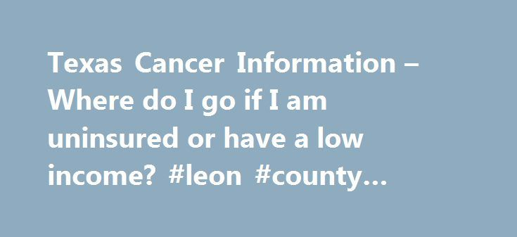 Texas Cancer Information – Where do I go if I am uninsured or have a low income? #leon #county #treatment #center http://anchorage.remmont.com/texas-cancer-information-where-do-i-go-if-i-am-uninsured-or-have-a-low-income-leon-county-treatment-center/  # Where do I go if I am uninsured or have a low income? Para informaci n en espa ol, por favor haga clic aqu . The Access to Cancer Care for Low-Income and Uninsured Patients database is intended to reach low-income or uninsured Texans seeking…