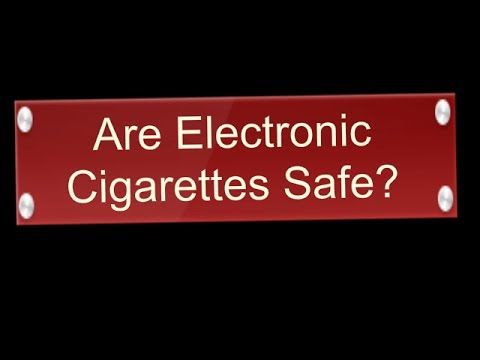Are Electronic Cigarettes Safe - E Cigarette Safety - Electronic Cigaret...