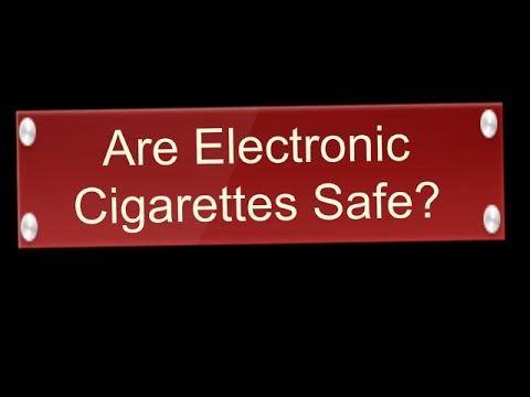 Are Electronic Cigarettes Safe - E Cigarette Safety - Electronic Cigaret...