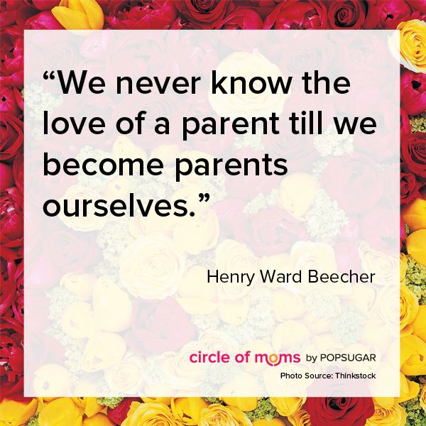 """We never know the love of a parent till we become parents ourselves."" -Henry Ward Beecher"