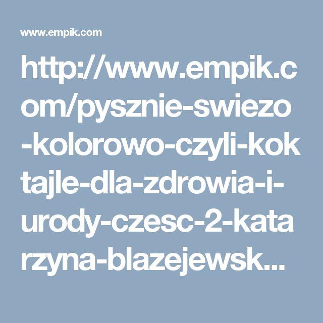 http://www.empik.com/pysznie-swiezo-kolorowo-czyli-koktajle-dla-zdrowia-i-urody-czesc-2-katarzyna-blazejewska,p1113089322,ksiazka-p