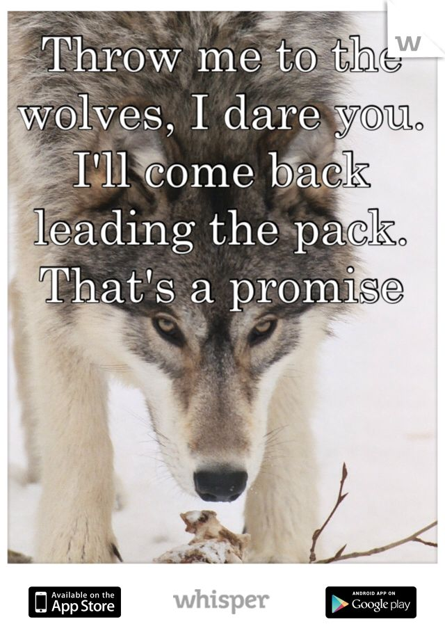 Throw me to the wolves, I dare you. I'll come back leading the pack. That's a promise
