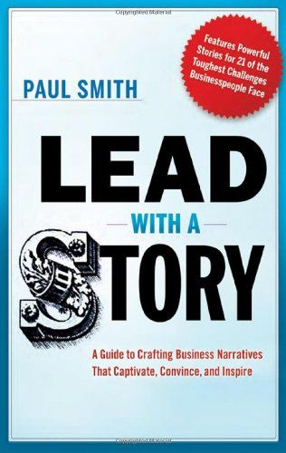 Lead with a Story: A Guide to Crafting Business Narratives That Captivate, Convince, and Inspire by Paul Smith