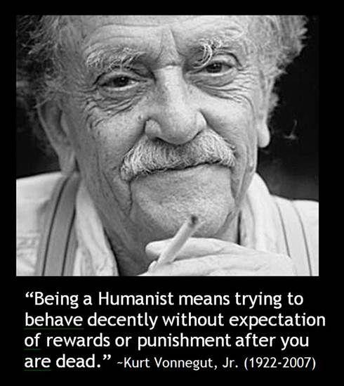Ser un humanista significa tratar de comportarse decentemente sin esperar recompensa o  castigo duespués de la muerte. - Kurt Vonnegut, Jr.