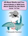 All About Sharks and You - Weird Wild Wacky Facts About Sharks for the Shark Lover In You (NEW Revised 2013)
