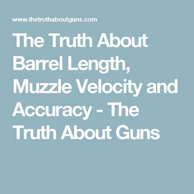 The Truth About Barrel Length, Muzzle Velocity and Accuracy - The Truth About Guns
