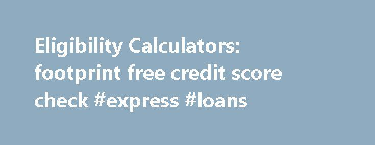 Eligibility Calculators: footprint free credit score check #express #loans http://loans.remmont.com/eligibility-calculators-footprint-free-credit-score-check-express-loans/  #loan eligibility calculator # Eligibility Calculator Beta MoneySavingExpert.com Eligibility Calculator How does it work? The calculators use what's known as 'soft' searches on your credit file – you'll see the search if you check your file, but lenders won't. To do this we work with HD Decisions, a data company owned by…