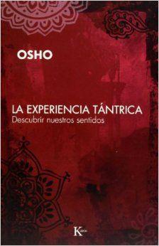 La experiencia tantrica: Descubrir nuestros sentidos. Osho. Editorial Kairos. Barcelona 2008. Más información sobre libros de Osho en español visita http://osholibros.blog.osho.com/