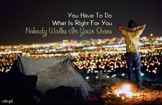 You have to do what is right for you, nobody walks in your shoes. Just be and let be, beyond existence.