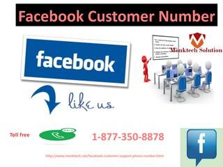 Take Facebook Customer Number To Finish Your Fb Hiccups1-877-350-8878Want to finish Facebook hiccups? If yes, then what are you waiting for? Just avail our Facebook Customer Number by dialling our toll-free number 1-877-350-8878 which will finish all your trouble within a fraction of seconds. So, don't wait just take our service by the help of our Facebook technical expert's team. Click here http://www.monktech.net/facebook-customer-support-phone-number.html