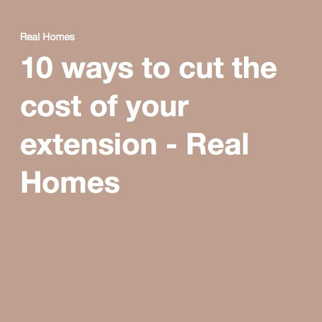 10 ways to cut the cost of your extension - Real Homes