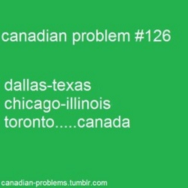 Canadian problem #126 - Toronto, Canada. (It's Toronto, Ontario Canada) Just like America has States Canada has Provinces.