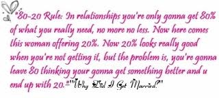 "80/20 rule- Tyler Perry's ""Why did i get married""...this is so true! Though you might be tempted, why leave an 80 to be with a 20? I'll always be his 80, he'd never SETTLE for a 20! ;)"