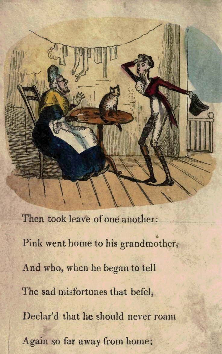 Page 14  Then took leave of one another: Pink went home to his grandmother, And who, when he began to tell The sad misfortunes that befell, Declared that he should never roam Again so far away from home;