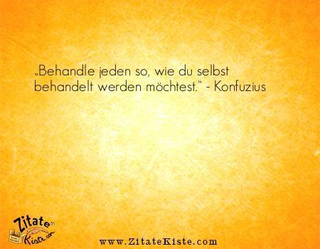 """Das Zitat """"Behandle jeden so, wie du selbst behandelt werden möchtest."""" finden Sie in der tollen Zitatekiste.com. Der Autor des Zitates heißt Konfuzius"""