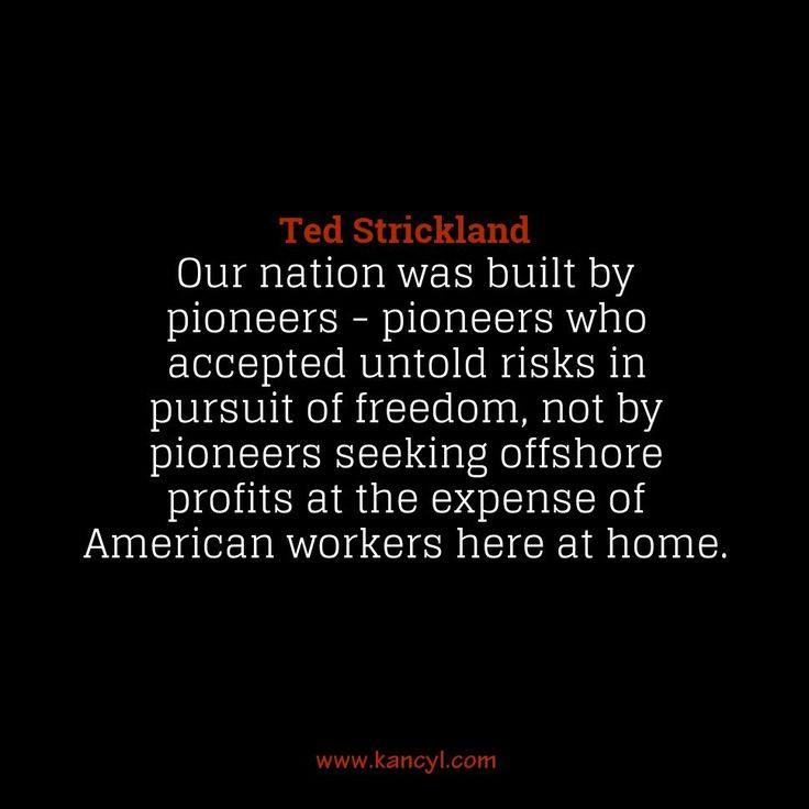"""""""Our nation was built by pioneers - pioneers who accepted untold risks in pursuit of freedom, not by pioneers seeking offshore profits at the expense of American workers here at home."""", Ted Strickland"""