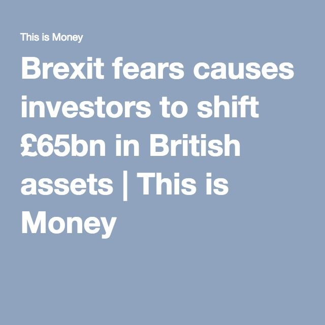 Brexit fears causes investors to shift £65bn in British assets | This is Money