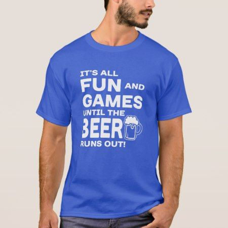 It's all fun and games until the beer runs out T-Shirt - click/tap to personalize and buy