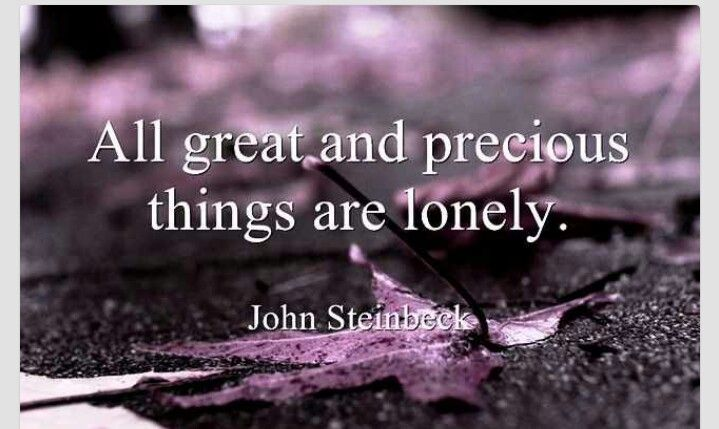 All great and precious things are lonely. - John Steinbeck