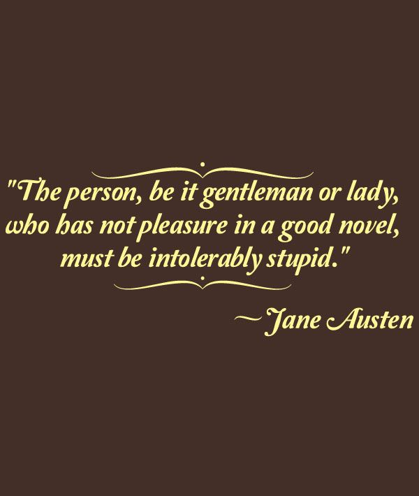 """""""The person, be it gentleman or lady, who has not pleasure in a good novel, must be intolerably stupid."""" (A quote from Henry Tilney in Jane Austen's Northanger Abbey.)"""