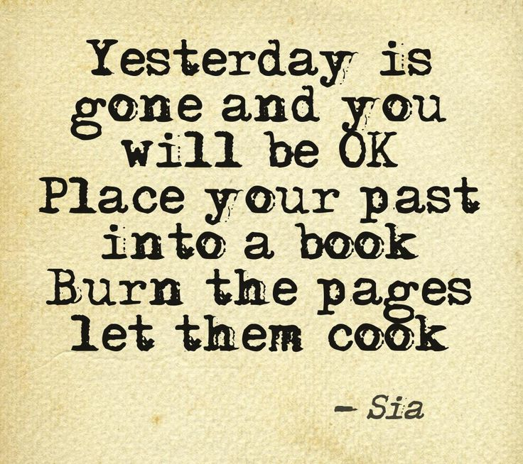 """This quote courtesy of @Pinstamatic (http://pinstamatic.com) """"Yesterday is gone and you will be OK. Place your past into a book, burn the pages let them cook""""  Sia Lyrics 1000 Forms of Fear"""