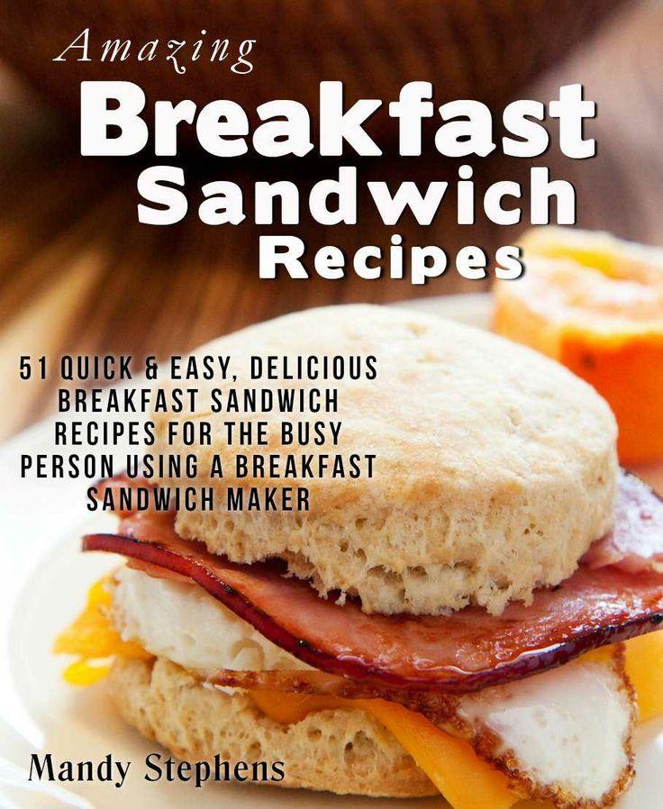 Amazing Breakfast Sandwich Recipes: 51 Quick & Easy, Delicious Breakfast Sandwich Recipes for the Busy Person Using a Breakfast Sandwich Maker.