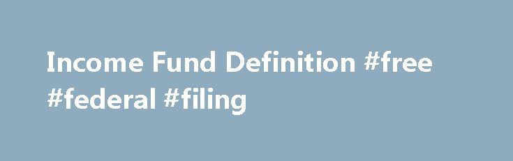 Income Fund Definition #free #federal #filing http://incom.remmont.com/income-fund-definition-free-federal-filing/  #fixed income fund # Income Fund What is an 'Income Fund' An income fund is a type of mutual fund or exchange-traded fund (ETF) that emphasizes current income. either on a monthly or quarterly basis, as opposed to capital appreciation. Such funds usually hold a variety of government, municipal and corporate debt obligations, preferred stock. Continue Reading