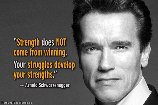 """""""Strength does not come from winning. Your struggles develop your strengths."""" ~ Arnold Schwarzenegger"""