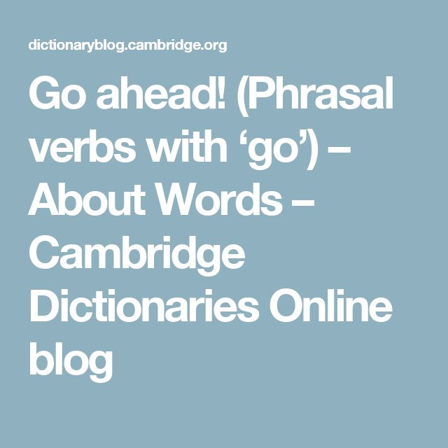 Go ahead! (Phrasal verbs with 'go') – About Words – Cambridge Dictionaries Online blog