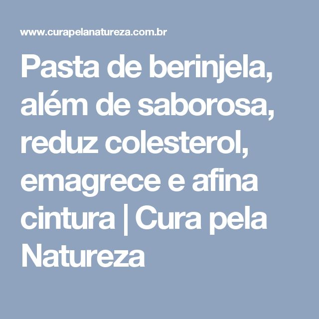 Pasta de berinjela, além de saborosa, reduz colesterol, emagrece e afina cintura | Cura pela Natureza