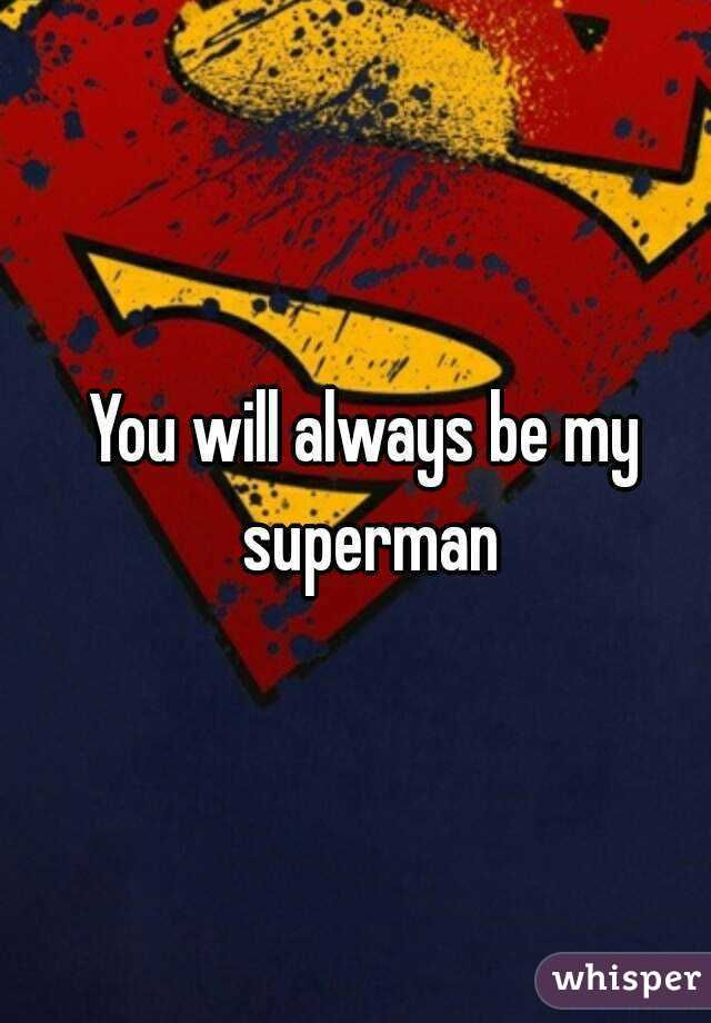 You'll always be my Superman