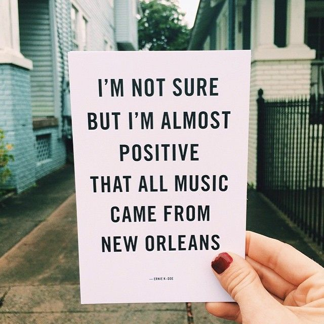 """I'm not sure but I'm almost positive that all music came from New Orleans"" - Ernie K-Doe"