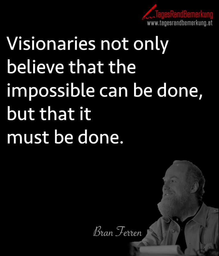#Visionaries not only believe that the impossible can be done, but that it must be done. - #Zitat von Die #TagesRandBemerkung #Ferren #TRB #Quotes