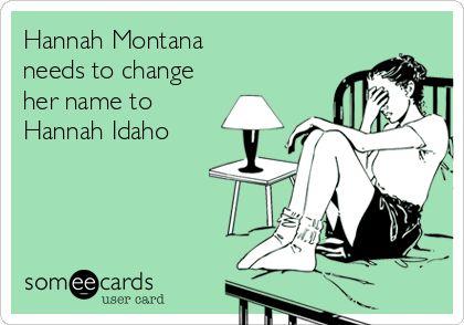 Hannah Montana needs to change her name to Hannah Idaho.