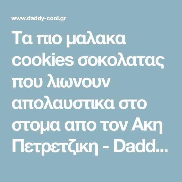 Τα πιο μαλακα cookies σοκολατας που λιωνουν απολαυστικα στο στομα απο τον Ακη Πετρετζικη - Daddy-Cool.gr