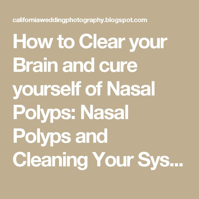 How to Clear your Brain and cure yourself of Nasal Polyps: Nasal Polyps and Cleaning Your System