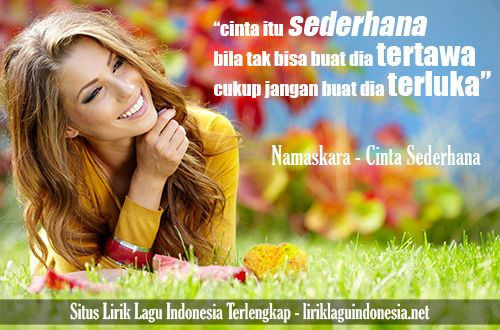 cinta itu sederhana / bila tak bisa buat dia tertawa / cukup jangan buat dia menangis  https://liriklaguindonesia.net/namaskara-cinta-sederhana.htm