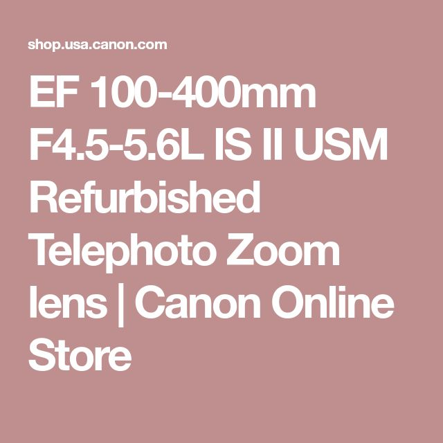 EF 100-400mm F4.5-5.6L IS II USM Refurbished Telephoto Zoom lens | Canon Online Store