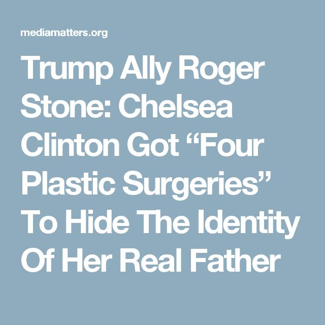 "Trump Ally Roger Stone: Chelsea Clinton Got ""Four Plastic Surgeries"" To Hide The Identity Of Her Real Father"