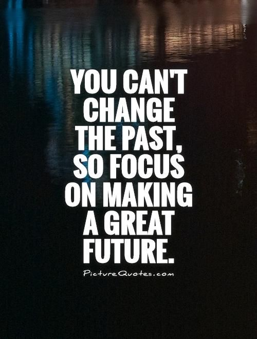 You can't change the past, so focus on making a great future. Picture Quotes.