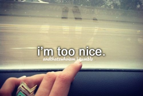 too nice to people If you're a nice person, you probably think that being nice works to your advantage in the office after all, how could it be any other way genuinely nice people are well liked they're generally easy to work with they care about others and tend to have good values.
