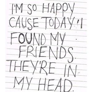 """I'm so happy 'cause today I found my friends...They're in my head....""  via Nirvana"