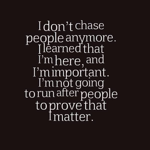 No longer chasing people. If they think I'm worth it (I am) then they will make an effort