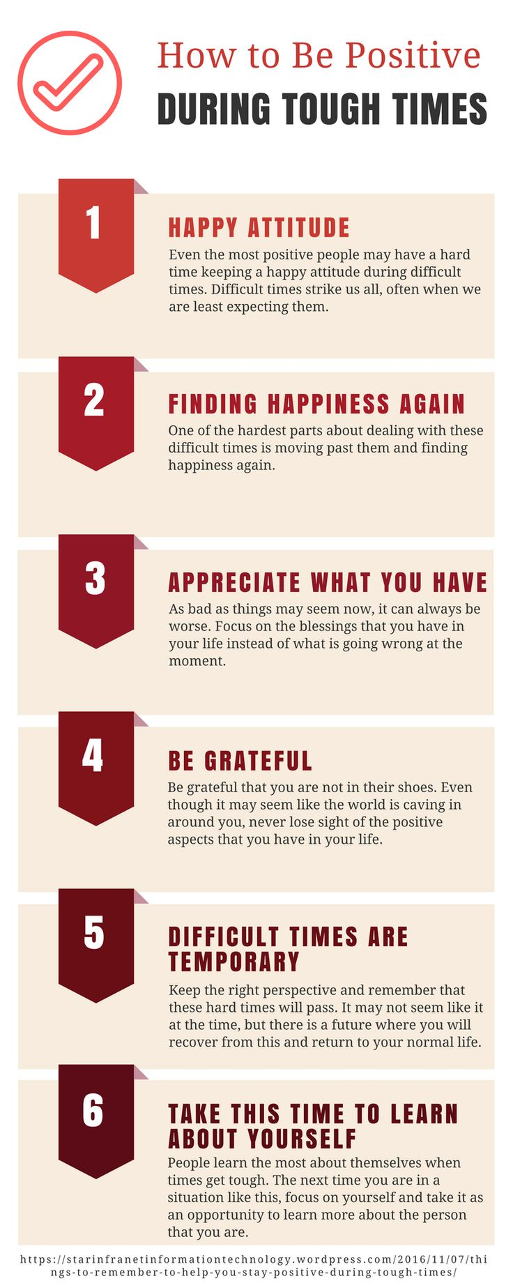 How to Be Positive During Tough Times - Even the most positive people may have a hard time keeping a happy attitude during difficult times. The most effective way of doing this is to find ways to stay positive during these tough times. Below,  some tips that will help you stay positive during the most difficult times.    1. Appreciate What You Have  2. Difficult Times Are Temporary  3. Take This Time To Learn About Yourself