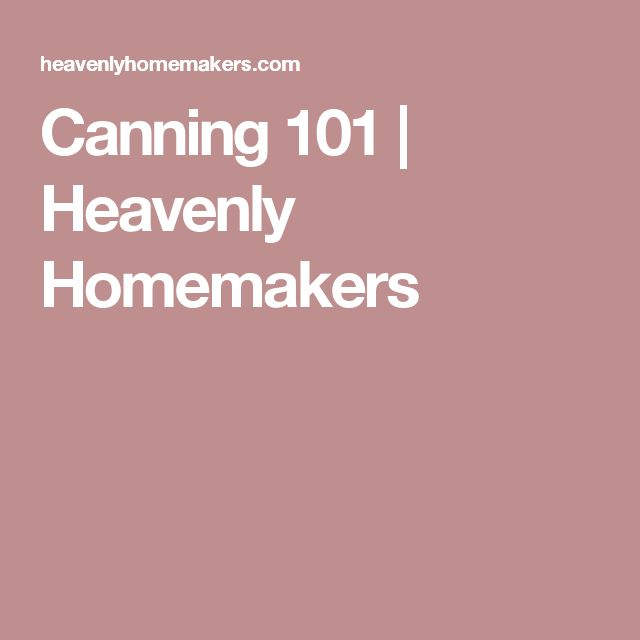 Canning 101 | Heavenly Homemakers