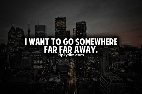 I Want To Go Somewhere Far Far Away.