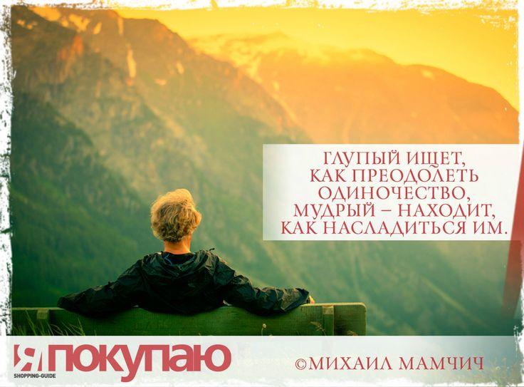 «Глупый ищет, как преодолеть одиночество, мудрый — находит, как насладиться им». - © Михаил Мамчич http://www.yapokupayu.ru